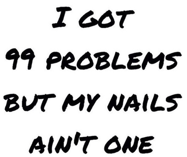 I got 99 problems but my nails aint one